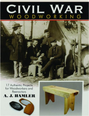 CIVIL WAR WOODWORKING: 17 Authentic Projects for Woodworkers and Reenactors