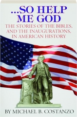 SO HELP ME GOD: The Stories of the Bibles, and the Inaugurations, in American History