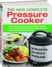 THE NEW COMPLETE PRESSURE COOKER: Get the Best from Your Electric or Stovetop Model