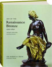 ART OF THE RENAISSANCE BRONZE 1500-1650: The Robert H. Smith Collection
