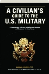 A CIVILIAN'S GUIDE TO THE U.S. MILITARY: A Comprehensive Reference to the Customs, Language, & Structure of the Armed Forces