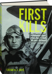 FIRST KILLS: The Illustrated Biography of Fighter Pilot Wladyslaw Gnys