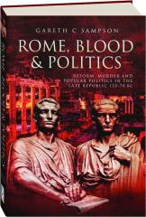 ROME, BLOOD & POLITICS: Reform, Murder and Popular Politics in the Late Republic 133-70 BC