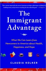 THE IMMIGRANT ADVANTAGE: What We Can Learn from Newcomers to America About Health, Happiness, and Hope