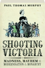 SHOOTING VICTORIA: Madness, Mayhem and the Modernisation of the Monarchy