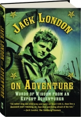 JACK LONDON ON ADVENTURE: Words of Wisdom from an Expert Adventurer