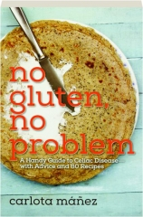 NO GLUTEN, NO PROBLEM: A Handy Guide to Celiac Disease--with Advice and 80 Recipes