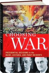 CHOOSING WAR: Presidential Decisions in the <I>Maine, Lusitania,</I> and <I>Panay</I> Incidents