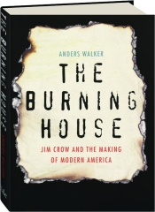 THE BURNING HOUSE: Jim Crow and the Making of Modern America