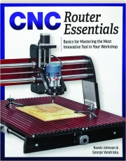 CNC ROUTER ESSENTIALS: Basics for Mastering the Most Innovative Tool in Your Workshop