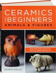 CERAMICS FOR BEGINNERS, REVISED: Animals & Figures