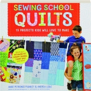 SEWING SCHOOL QUILTS: 15 Projects Kids Will Love to Make