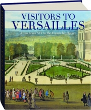 VISITORS TO VERSAILLES: From Louis XIV to the French Revolution