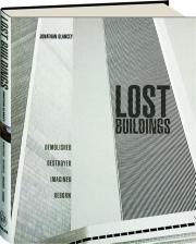 LOST BUILDINGS: Demolished, Destroyed, Imagined, Reborn