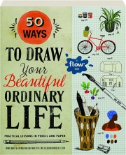 50 WAYS TO DRAW YOUR BEAUTIFUL ORDINARY LIFE: Practical Lessons in Pencil and Paper