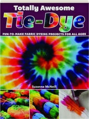 TOTALLY AWESOME TIE-DYE: Fun-to-Make Fabric Dyeing Projects for All Ages