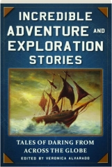 INCREDIBLE ADVENTURE AND EXPLORATION STORIES: Tales of Daring from Across the Globe
