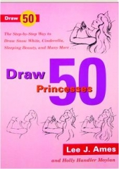 DRAW 50 PRINCESSES: The Step-by-Step Way to Draw Snow White, Sleeping Beauty, Cinderella, and Many More