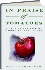 IN PRAISE OF TOMATOES: A Year in the Life of a Home Tomato Grower
