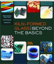 KILN-FORMED GLASS: Beyond the Basics