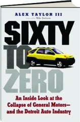 SIXTY TO ZERO: An Inside Look at the Collapse of General Motors--and the Detroit Auto Industry