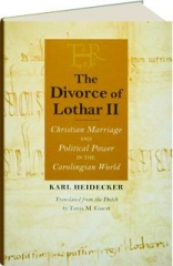THE DIVORCE OF LOTHAR II: Christian Marriage and Political Power in the Carolingian World