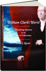 WILLIAM CLARK'S WORLD: Describing America in an Age of Unknowns