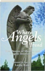 WHERE ANGELS TREAD: Real Stories of Miracles and Angelic Intervention