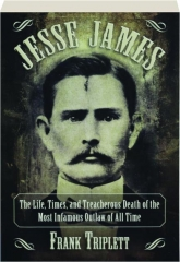 JESSE JAMES: The Life, Times, and Treacherous Death of the Most Infamous Outlaw of All Time