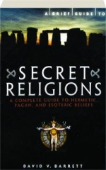 A BRIEF GUIDE TO SECRET RELIGIONS: A Complete Guide to Hermetic, Pagan, and Esoteric Beliefs