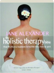 THE HOLISTIC THERAPY BIBLE: Over 80 Effective Treatments to Heal the Mind, Body & Spirit