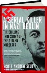 A SERIAL KILLER IN NAZI BERLIN: The Chilling True Story of the S-Bahn Murderer