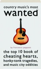 COUNTRY MUSIC'S MOST WANTED: The Top 10 Book of Cheating Hearts, Honky-Tonk Tragedies, and Music City Oddities