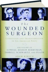 THE WOUNDED SURGEON: Confession and Transformation in Six American Poets