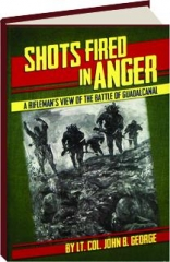 SHOTS FIRED IN ANGER: A Rifleman's View of the Battle of Guadalcanal