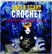 SUPER SCARY CROCHET: 35 Gruesome Patterns to Sink Your Hook Into