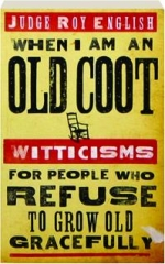 WHEN I AM AN OLD COOT: Witticisms for People Who Refuse to Grow Old Gracefully