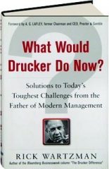 WHAT WOULD DRUCKER DO NOW? Solutions to Today's Toughest Challenges from the Father of Modern Management