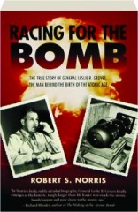 RACING FOR THE BOMB: The True Story of General Leslie R. Groves, the Man Behind the Birth of the Atomic Age