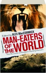 MAN-EATERS OF THE WORLD: True Accounts of Predators Hunting Humans