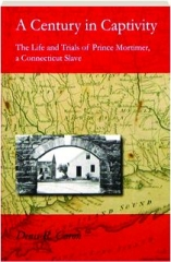 A CENTURY IN CAPTIVITY: The Life and Trials of Prince Mortimer, a Connecticut Slave