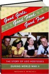 GOOD GIRLS, GOOD FOOD, GOOD FUN: The Story of USO Hostesses During World War II