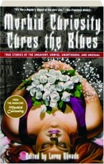 MORBID CURIOSITY CURES THE BLUES: True Stories of the Unsavory, Unwise, Unorthodox, and Unusual