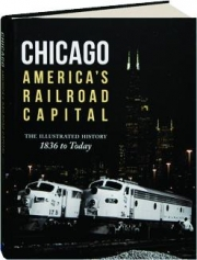 CHICAGO--AMERICA'S RAILROAD CAPITAL: The Illustrated History, 1836 to Today