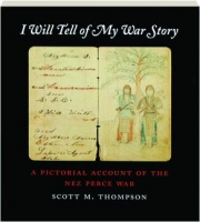 I WILL TELL OF MY WAR STORY: A Pictorial Account of the Nez Perce War