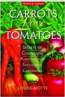 CARROTS LOVE TOMATOES, REVISED: Secrets of Companion Planting for Successful Gardening
