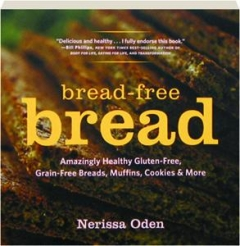 BREAD-FREE BREAD: Gluten-Free, Grain-Free, Amazingly Healthy Veggie-and Seed-Based Recipes