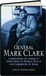GENERAL MARK CLARK: Commander of America's Fifth Army in World War II and Liberator of Rome