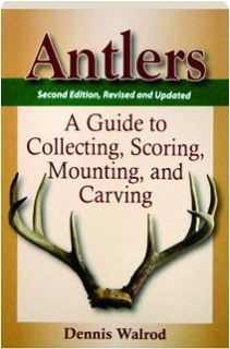ANTLERS, SECOND EDITION REVISED: A Guide to Collecting, Scoring, Mounting, and Carving