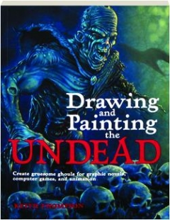 DRAWING AND PAINTING THE UNDEAD: Create Gruesome Ghouls for Graphic Novels, Computer Games, and Animation